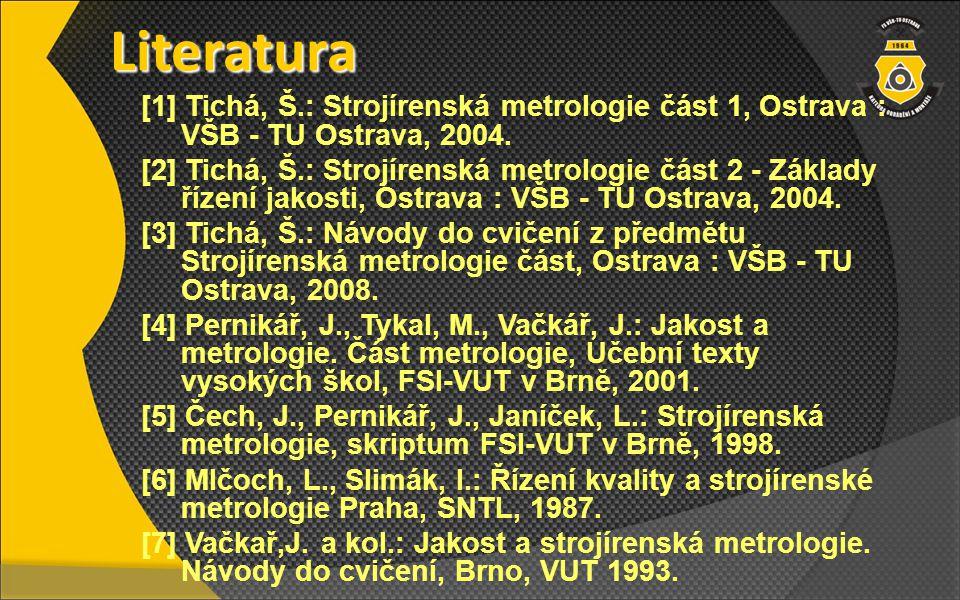Literatura [1] Tichá, Š.: Strojírenská metrologie část 1, Ostrava : VŠB - TU Ostrava, 2004.